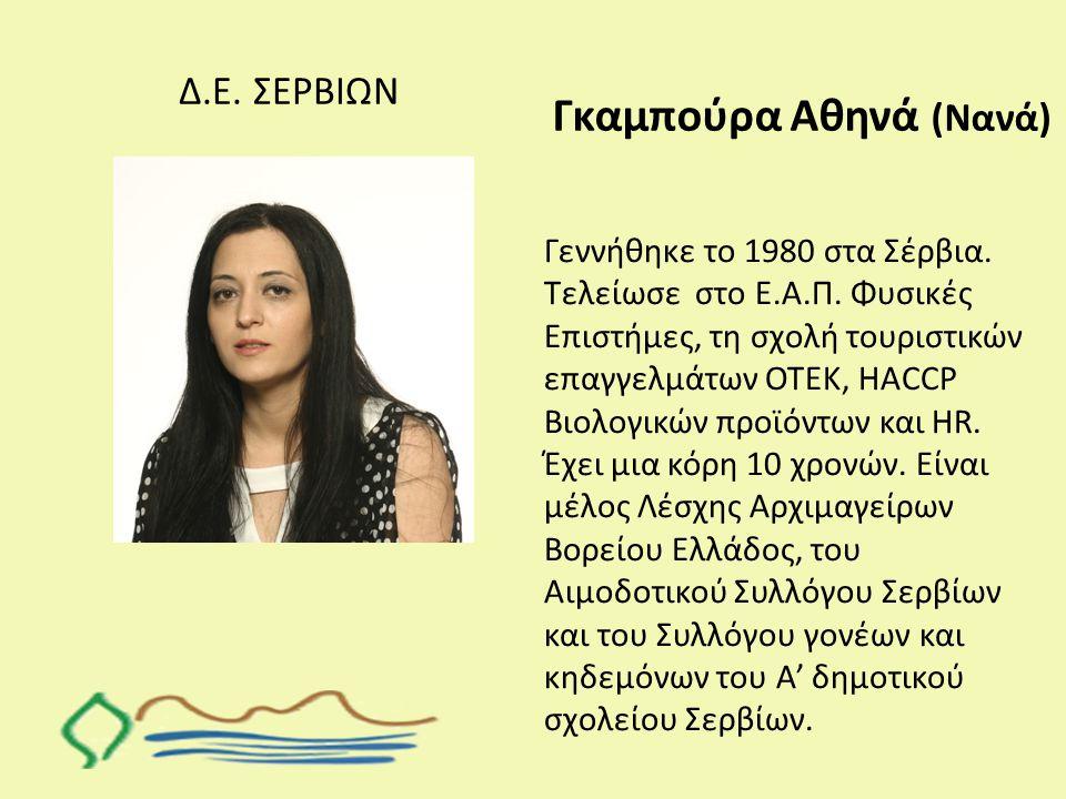 Δ.Ε. ΣΕΡΒΙΩΝ Γκαμπούρα Αθηνά (Νανά) Γεννήθηκε το 1980 στα Σέρβια. Τελείωσε στο Ε.Α.Π. Φυσικές Επιστήμες, τη σχολή τουριστικών επαγγελμάτων ΟΤΕΚ, HACCP