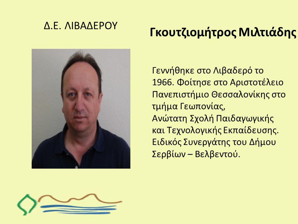 Δ.Ε. ΛΙΒΑΔΕΡΟΥ Γκουτζιομήτρος Μιλτιάδης Γεννήθηκε στο Λιβαδερό το 1966. Φοίτησε στο Αριστοτέλειο Πανεπιστήμιο Θεσσαλονίκης στο τμήμα Γεωπονίας, Ανώτατ