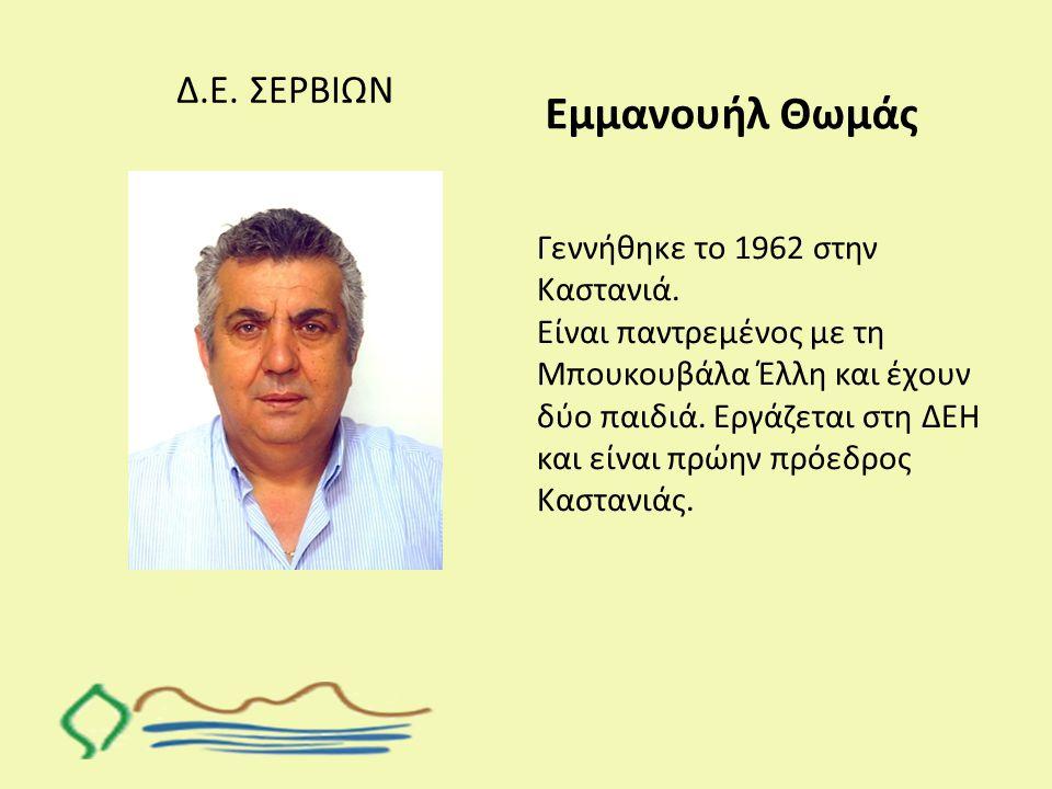 Δ.Ε. ΣΕΡΒΙΩΝ Εμμανουήλ Θωμάς Γεννήθηκε το 1962 στην Καστανιά. Είναι παντρεμένος με τη Μπουκουβάλα Έλλη και έχουν δύο παιδιά. Εργάζεται στη ΔΕΗ και είν