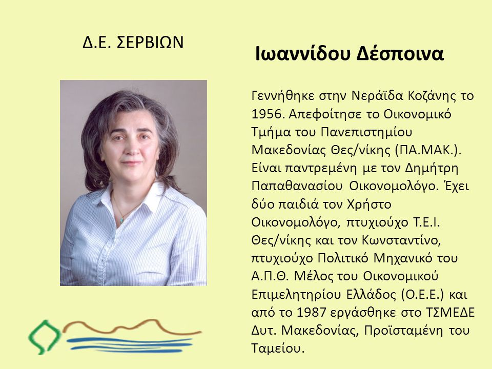 Δ.Ε. ΣΕΡΒΙΩΝ Ιωαννίδου Δέσποινα Γεννήθηκε στην Νεράϊδα Κοζάνης το 1956. Απεφοίτησε το Οικονομικό Τμήμα του Πανεπιστημίου Μακεδονίας Θες/νίκης (ΠΑ.ΜΑΚ.
