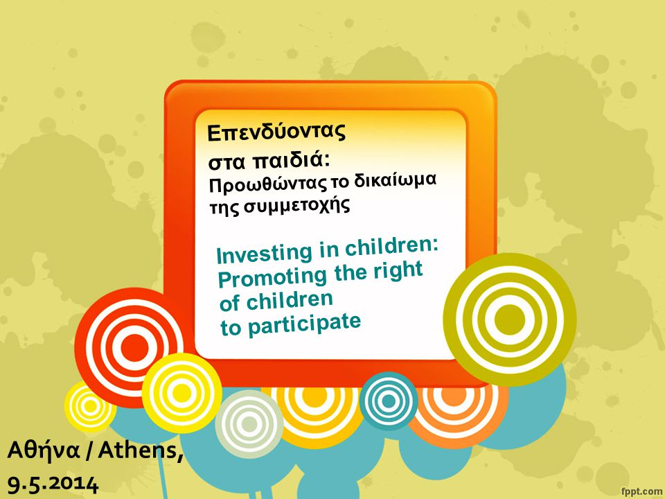 Investing in children: Promoting the right of children to participate Αθήνα / Athens, 9.5.2014 Επενδύοντας στα παιδιά: Προωθώντας το δικαίωμα της συμμετοχής