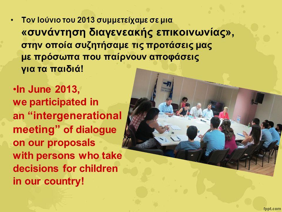 Τον Ιούνιο του 2013 συμμετείχαμε σε μια «συνάντηση διαγενεακής επικοινωνίας», στην οποία συζητήσαμε τις προτάσεις μας με πρόσωπα που παίρνουν αποφάσεις για τα παιδιά.