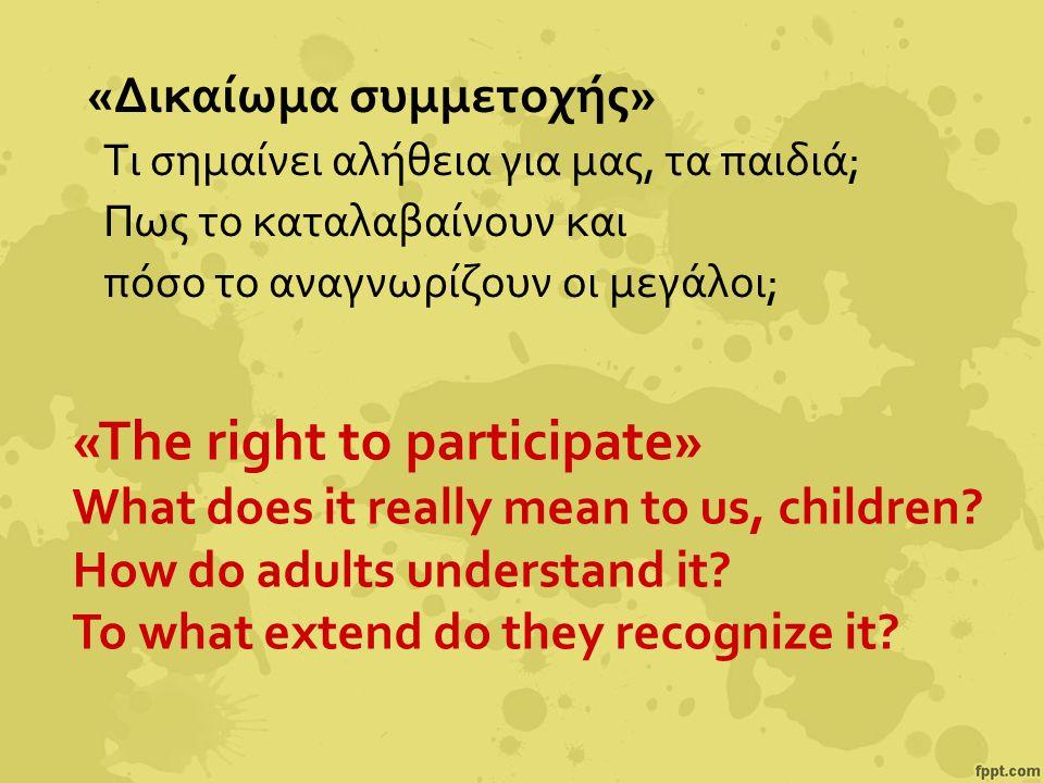 «Δικαίωμα συμμετοχής» Τι σημαίνει αλήθεια για μας, τα παιδιά; Πως το καταλαβαίνουν και πόσο το αναγνωρίζουν οι μεγάλοι; «The right to participate» What does it really mean to us, children.
