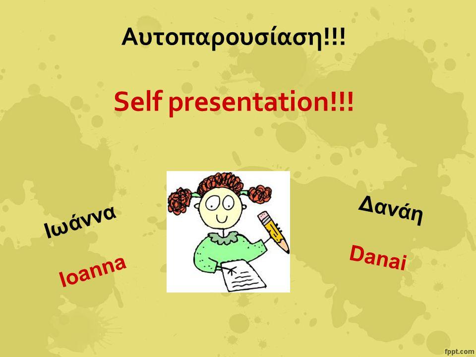 Αυτοπαρουσίαση!!! Self presentation!!! Ιωάννα Ioanna Δανάη Danai