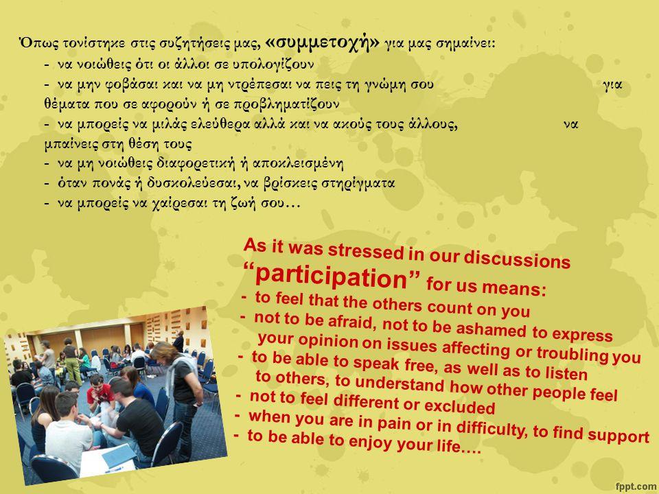 Καταλήξαμε σε συγκεκριμένες προτάσεις : Our meeting resulted to specific recommendations: Περισσότερες συναντήσεις διαλόγου μεταξύ εφήβων Δράσεις ενημέρωσης και ευαισθητοποίησης εφήβων και ενηλίκων σχετικά με τα δικαιώματα συμμετοχής Διασφάλιση κλίματος συνεργασίας, επικοινωνίας, διαλόγου, συμμετοχής και εμπιστοσύνης στο σχολείο Διεξαγωγή προγραμμάτων και ομαδικών δραστηριοτήτων στο σχολείο Περισσότερες ευκαιρίες και διαδικασίες συμμετοχής των εφήβων Εκπαίδευση και καθοδήγηση των επαγγελματιών που έρχονται σε επαφή με έφηβους Ίδρυση θεσμών από την πολιτεία, που να βρίσκονται κοντά στα παιδιά Δημιουργία «Οδηγού για τα Δικαιώματα Συμμετοχής» More dialogue meetings among adolescents Actions to raise public's awareness of the rightsof participation Ensuring an environment of cooperation, communication, dialogue, participation and trust at school Conducting programs and group activities at school More opportunities and participation processes for adolescents Training and guidance of professionals who are in touch with teenagers Establishment of public institutions for children Creation of a Guidebook about Participation's Rights