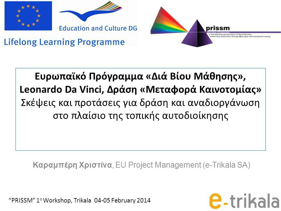 Ευρωπαϊκό Πρόγραμμα «Διά Βίου Μάθησης», Leonardo Da Vinci, Δράση «Μεταφορά Καινοτομίας» Σκέψεις και προτάσεις για δράση και αναδιοργάνωση στο πλαίσιο της τοπικής αυτοδιοίκησης Καραμπέρη Χριστίνα, EU Project Management (e-Trikala SA) PRISSM 1 ο Workshop, Trikala 04-05 February 2014