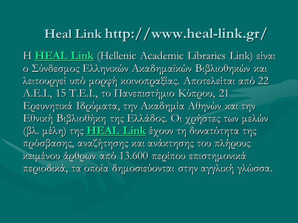 Heal Link http://www.heal-link.gr/ Η HEAL Link (Hellenic Academic Libraries Link) είναι ο Σύνδεσμος Ελληνικών Ακαδημαϊκών Βιβλιοθηκών και λειτουργεί υπό μορφή κοινοπραξίας.