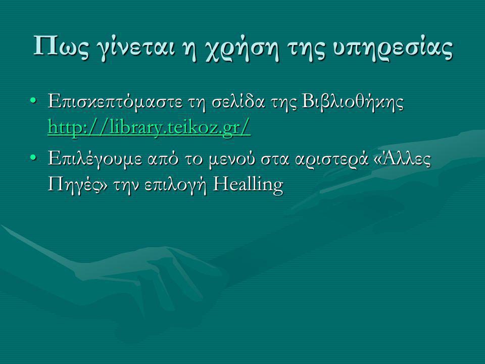 Πως γίνεται η χρήση της υπηρεσίας Επισκεπτόμαστε τη σελίδα της Βιβλιοθήκης http://library.teikoz.gr/Επισκεπτόμαστε τη σελίδα της Βιβλιοθήκης http://library.teikoz.gr/ http://library.teikoz.gr/ Επιλέγουμε από το μενού στα αριστερά «Άλλες Πηγές» την επιλογή HeallingΕπιλέγουμε από το μενού στα αριστερά «Άλλες Πηγές» την επιλογή Healling