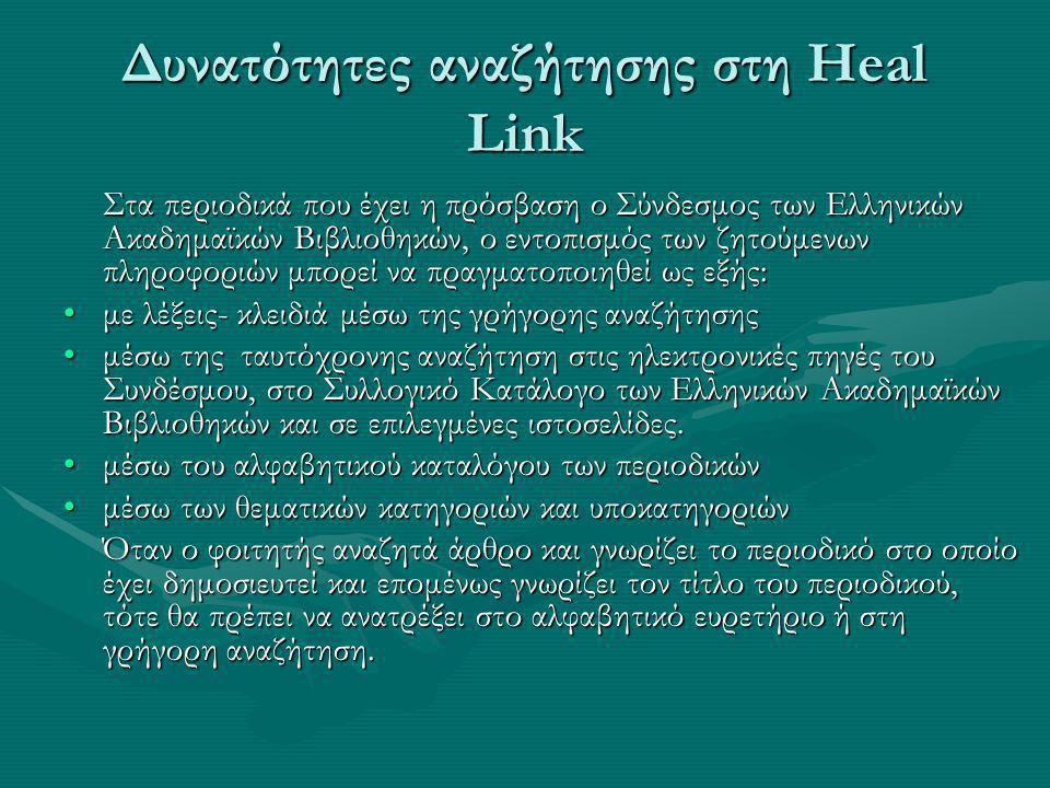 Δυνατότητες αναζήτησης στη Heal Link Στα περιοδικά που έχει η πρόσβαση ο Σύνδεσμος των Ελληνικών Ακαδημαϊκών Βιβλιοθηκών, ο εντοπισμός των ζητούμενων πληροφοριών μπορεί να πραγματοποιηθεί ως εξής: με λέξεις- κλειδιά μέσω της γρήγορης αναζήτησηςμε λέξεις- κλειδιά μέσω της γρήγορης αναζήτησης μέσω της ταυτόχρονης αναζήτηση στις ηλεκτρονικές πηγές του Συνδέσμου, στο Συλλογικό Κατάλογο των Ελληνικών Ακαδημαϊκών Βιβλιοθηκών και σε επιλεγμένες ιστοσελίδες.μέσω της ταυτόχρονης αναζήτηση στις ηλεκτρονικές πηγές του Συνδέσμου, στο Συλλογικό Κατάλογο των Ελληνικών Ακαδημαϊκών Βιβλιοθηκών και σε επιλεγμένες ιστοσελίδες.