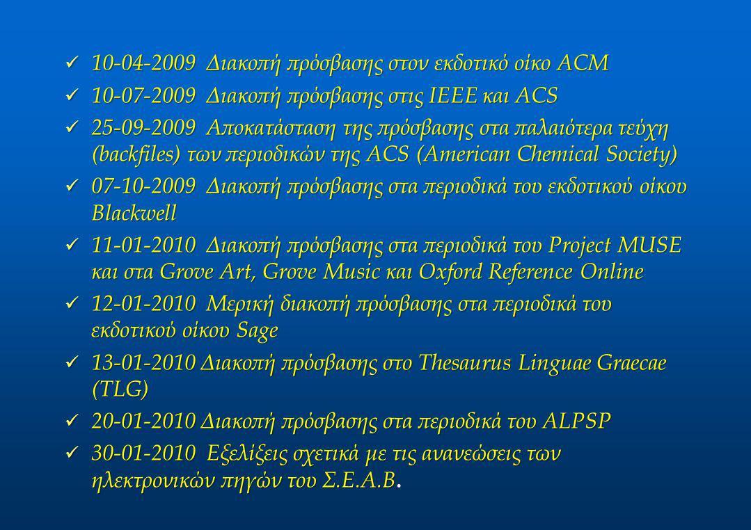 10-04-2009 Διακοπή πρόσβασης στον εκδοτικό οίκο ACM 10-04-2009 Διακοπή πρόσβασης στον εκδοτικό οίκο ACM 10-07-2009 Διακοπή πρόσβασης στις IEEE και ACS 10-07-2009 Διακοπή πρόσβασης στις IEEE και ACS 25-09-2009 Αποκατάσταση της πρόσβασης στα παλαιότερα τεύχη (backfiles) των περιοδικών της ACS (American Chemical Society) 25-09-2009 Αποκατάσταση της πρόσβασης στα παλαιότερα τεύχη (backfiles) των περιοδικών της ACS (American Chemical Society) 07-10-2009 Διακοπή πρόσβασης στα περιοδικά του εκδοτικού οίκου Blackwell 07-10-2009 Διακοπή πρόσβασης στα περιοδικά του εκδοτικού οίκου Blackwell 11-01-2010 Διακοπή πρόσβασης στα περιοδικά του Project MUSE και στα Grove Art, Grove Music και Oxford Reference Online 11-01-2010 Διακοπή πρόσβασης στα περιοδικά του Project MUSE και στα Grove Art, Grove Music και Oxford Reference Online 12-01-2010 Μερική διακοπή πρόσβασης στα περιοδικά του εκδοτικού οίκου Sage 12-01-2010 Μερική διακοπή πρόσβασης στα περιοδικά του εκδοτικού οίκου Sage 13-01-2010 Διακοπή πρόσβασης στο Thesaurus Linguae Graecae (TLG) 13-01-2010 Διακοπή πρόσβασης στο Thesaurus Linguae Graecae (TLG) 20-01-2010 Διακοπή πρόσβασης στα περιοδικά του ALPSP 20-01-2010 Διακοπή πρόσβασης στα περιοδικά του ALPSP 30-01-2010 Εξελίξεις σχετικά με τις ανανεώσεις των ηλεκτρονικών πηγών του Σ.Ε.Α.Β 30-01-2010 Εξελίξεις σχετικά με τις ανανεώσεις των ηλεκτρονικών πηγών του Σ.Ε.Α.Β.