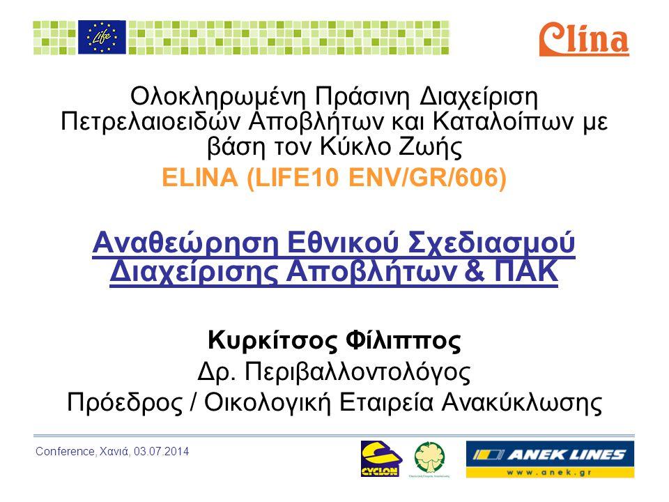 Conference, Χανιά, 03.07.2014 Ολοκληρωμένη Πράσινη Διαχείριση Πετρελαιοειδών Αποβλήτων και Καταλοίπων με βάση τον Κύκλο Ζωής ELINA (LIFE10 ENV/GR/606) Αναθεώρηση Εθνικού Σχεδιασμού Διαχείρισης Αποβλήτων & ΠΑΚ Κυρκίτσος Φίλιππος Δρ.