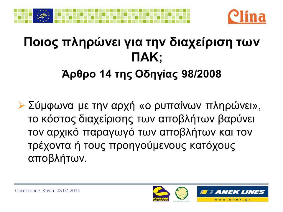 Conference, Χανιά, 03.07.2014 Ποιος πληρώνει για την διαχείριση των ΠΑΚ; Άρθρο 14 της Οδηγίας 98/2008  Σύμφωνα με την αρχή «ο ρυπαίνων πληρώνει», το κόστος διαχείρισης των αποβλήτων βαρύνει τον αρχικό παραγωγό των αποβλήτων και τον τρέχοντα ή τους προηγούμενους κατόχους αποβλήτων.