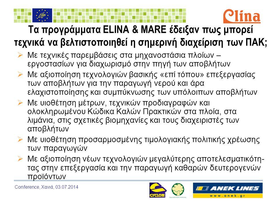 Conference, Χανιά, 03.07.2014 Τα προγράμματα ELINA & MARE έδειξαν πως μπορεί τεχνικά να βελτιστοποιηθεί η σημερινή διαχείριση των ΠΑΚ;  Με τεχνικές παρεμβάσεις στα μηχανοστάσια πλοίων – εργοστασίων για διαχωρισμό στην πηγή των αποβλήτων  Με αξιοποίηση τεχνολογιών βασικής «επί τόπου» επεξεργασίας των αποβλήτων για την παραγωγή νερού και άρα ελαχιστοποίησης και συμπύκνωσης των υπόλοιπων αποβλήτων  Με υιοθέτηση μέτρων, τεχνικών προδιαγραφών και ολοκληρωμένου Κώδικα Καλών Πρακτικών στα πλοία, στα λιμάνια, στις σχετικές βιομηχανίες και τους διαχειριστές των αποβλήτων  Με υιοθέτηση προσαρμοσμένης τιμολογιακής πολιτικής χρέωσης των παραγωγών  Με αξιοποίηση νέων τεχνολογιών μεγαλύτερης αποτελεσματικότη- τας στην επεξεργασία και την παραγωγή καθαρών δευτερογενών προϊόντων
