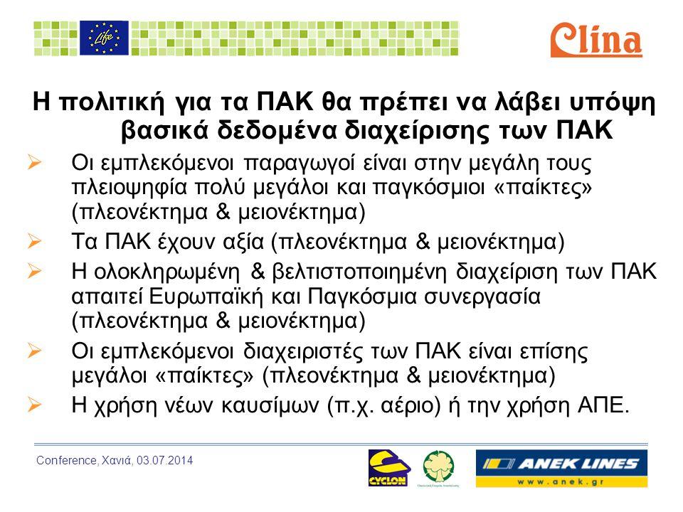 Conference, Χανιά, 03.07.2014 Η πολιτική για τα ΠΑΚ θα πρέπει να λάβει υπόψη βασικά δεδομένα διαχείρισης των ΠΑΚ  Οι εμπλεκόμενοι παραγωγοί είναι στην μεγάλη τους πλειοψηφία πολύ μεγάλοι και παγκόσμιοι «παίκτες» (πλεονέκτημα & μειονέκτημα)  Τα ΠΑΚ έχουν αξία (πλεονέκτημα & μειονέκτημα)  Η ολοκληρωμένη & βελτιστοποιημένη διαχείριση των ΠΑΚ απαιτεί Ευρωπαϊκή και Παγκόσμια συνεργασία (πλεονέκτημα & μειονέκτημα)  Οι εμπλεκόμενοι διαχειριστές των ΠΑΚ είναι επίσης μεγάλοι «παίκτες» (πλεονέκτημα & μειονέκτημα)  Η χρήση νέων καυσίμων (π.χ.