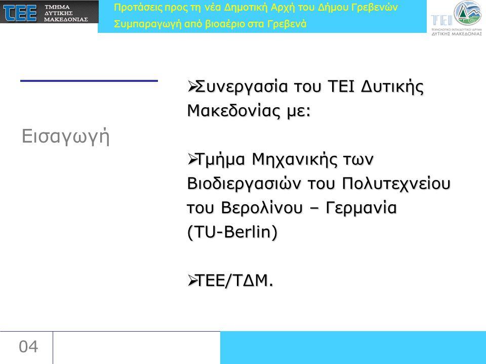 Προτάσεις προς τη νέα Δημοτική Αρχή του Δήμου Γρεβενών Συμπαραγωγή από βιοαέριο στα Γρεβενά 04 Εισαγωγή  Συνεργασία του ΤΕΙ Δυτικής Μακεδονίας με:  Τμήμα Μηχανικής των Βιοδιεργασιών του Πολυτεχνείου του Βερολίνου – Γερμανία (TU-Berlin)  ΤΕΕ/ΤΔΜ.