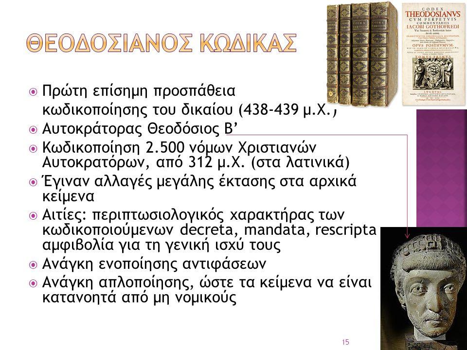 Πρώτη επίσημη προσπάθεια κωδικοποίησης του δικαίου (438-439 μ.Χ.)  Αυτοκράτορας Θεοδόσιος Β'  Κωδικοποίηση 2.500 νόμων Χριστιανών Αυτοκρατόρων, απ