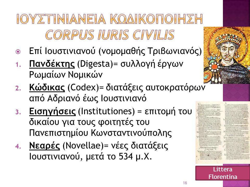  Επί Ιουστινιανού (νομομαθής Τριβωνιανός) 1. Πανδέκτης (Digesta)= συλλογή έργων Ρωμαίων Νομικών 2. Κώδικας (Codex)= διατάξεις αυτοκρατόρων από Αδριαν