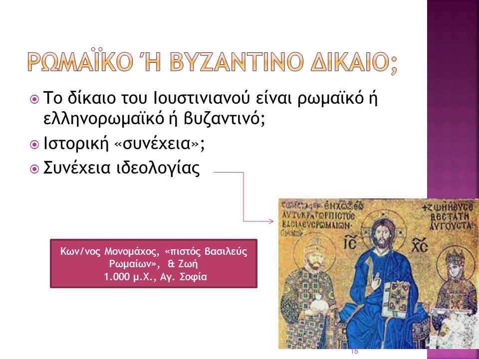  Το δίκαιο του Ιουστινιανού είναι ρωμαϊκό ή ελληνορωμαϊκό ή βυζαντινό;  Ιστορική «συνέχεια»;  Συνέχεια ιδεολογίας Κων/νος Μονομάχος, «πιστός βασιλε