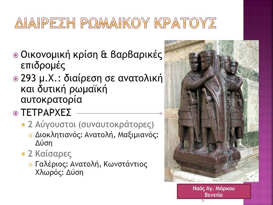  Οικονομική κρίση & βαρβαρικές επιδρομές  293 μ.Χ.: διαίρεση σε ανατολική και δυτική ρωμαϊκή αυτοκρατορία  ΤΕΤΡΑΡΧΕΣ  2 Αύγουστοι (συναυτοκράτορες