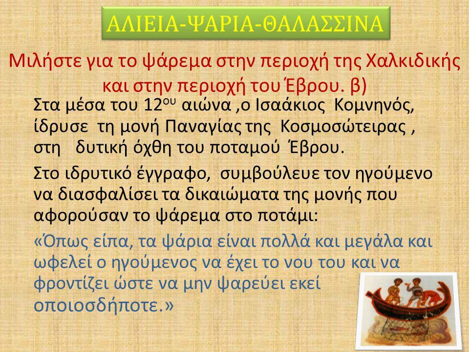 Μιλήστε για το ψάρεμα στην περιοχή της Χαλκιδικής και στην περιοχή του Έβρου. β) Στα μέσα του 12 ου αιώνα,ο Ισαάκιος Κομνηνός, ίδρυσε τη μονή Παναγίας