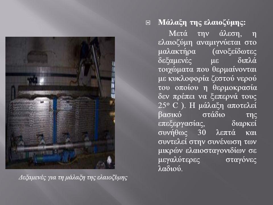  Μάλαξη της ελαιοζύμης : Μετά την άλεση, η ελαιοζύμη αναμιγνύεται στο μαλακτήρα ( ανοξείδωτες δεξαμενές με διπλά τοιχώματα που θερμαίνονται με κυκλοφ