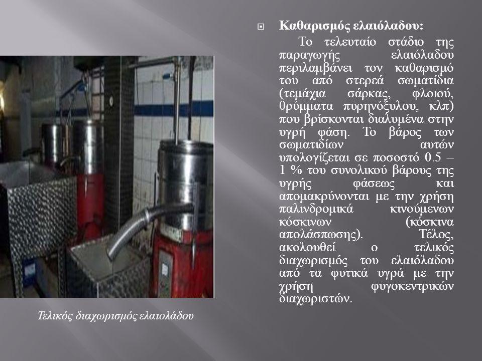  Καθαρισμός ελαιόλαδου : Το τελευταίο στάδιο της παραγωγής ελαιόλαδου περιλαμβάνει τον καθαρισμό του από στερεά σωματίδια ( τεμάχια σάρκας, φλοιού, θ