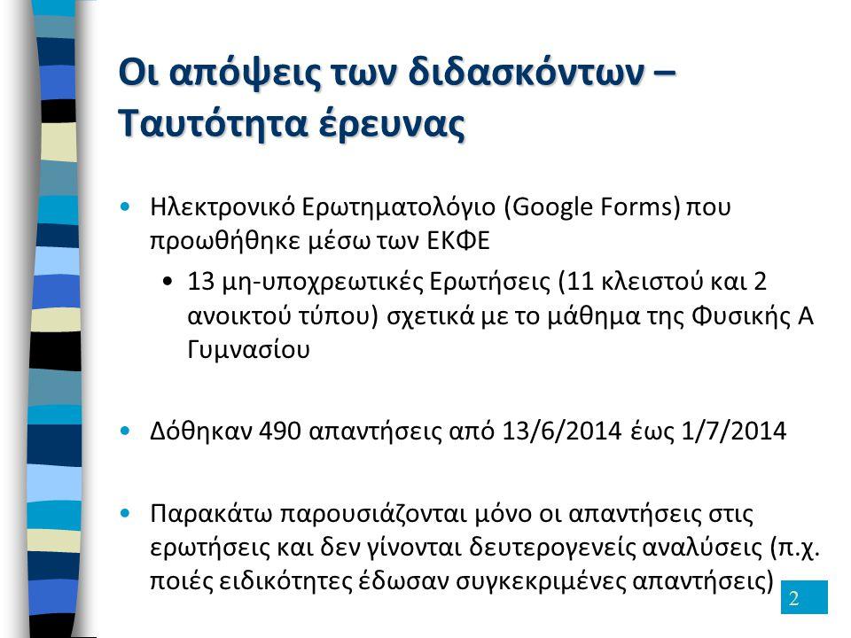 2 Οι απόψεις των διδασκόντων – Ταυτότητα έρευνας Ηλεκτρονικό Ερωτηματολόγιο (Google Forms) που προωθήθηκε μέσω των ΕΚΦΕ 13 μη-υποχρεωτικές Ερωτήσεις (11 κλειστού και 2 ανοικτού τύπου) σχετικά με το μάθημα της Φυσικής Α Γυμνασίου Δόθηκαν 490 απαντήσεις από 13/6/2014 έως 1/7/2014 Παρακάτω παρουσιάζονται μόνο οι απαντήσεις στις ερωτήσεις και δεν γίνονται δευτερογενείς αναλύσεις (π.χ.