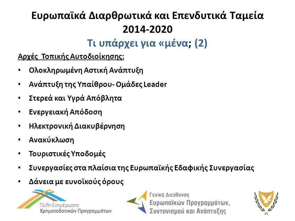 Ευρωπαϊκά Διαρθρωτικά και Επενδυτικά Ταμεία 2014-2020 Τι υπάρχει για «μένα; (2) Αρχές Τοπικής Αυτοδιοίκησης: Ολοκληρωμένη Αστική Ανάπτυξη Ανάπτυξη της Υπαίθρου- Ομάδες Leader Στερεά και Υγρά Απόβλητα Ενεργειακή Απόδοση Ηλεκτρονική Διακυβέρνηση Ανακύκλωση Τουριστικές Υποδομές Συνεργασίες στα πλαίσια της Ευρωπαϊκής Εδαφικής Συνεργασίας Δάνεια με ευνοϊκούς όρους