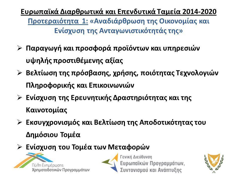 Ευρωπαϊκά Διαρθρωτικά και Επενδυτικά Ταμεία 2014-2020 Προτεραιότητα 1: «Αναδιάρθρωση της Οικονομίας και Ενίσχυση της Ανταγωνιστικότητάς της»  Παραγωγή και προσφορά προϊόντων και υπηρεσιών υψηλής προστιθέμενης αξίας  Βελτίωση της πρόσβασης, χρήσης, ποιότητας Τεχνολογιών Πληροφορικής και Επικοινωνιών  Ενίσχυση της Ερευνητικής Δραστηριότητας και της Καινοτομίας  Εκσυγχρονισμός και Βελτίωση της Αποδοτικότητας του Δημόσιου Τομέα  Ενίσχυση του Τομέα των Μεταφορών