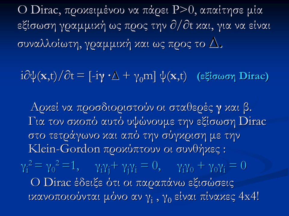 Ο Dirac, προκειμένου να πάρει P>0, απαίτησε μία εξίσωση γραμμική ως προς την ∂/∂t και, για να είναι συναλλοίωτη, γραμμική και ως προς το ∆. i∂ψ(x,t)/∂