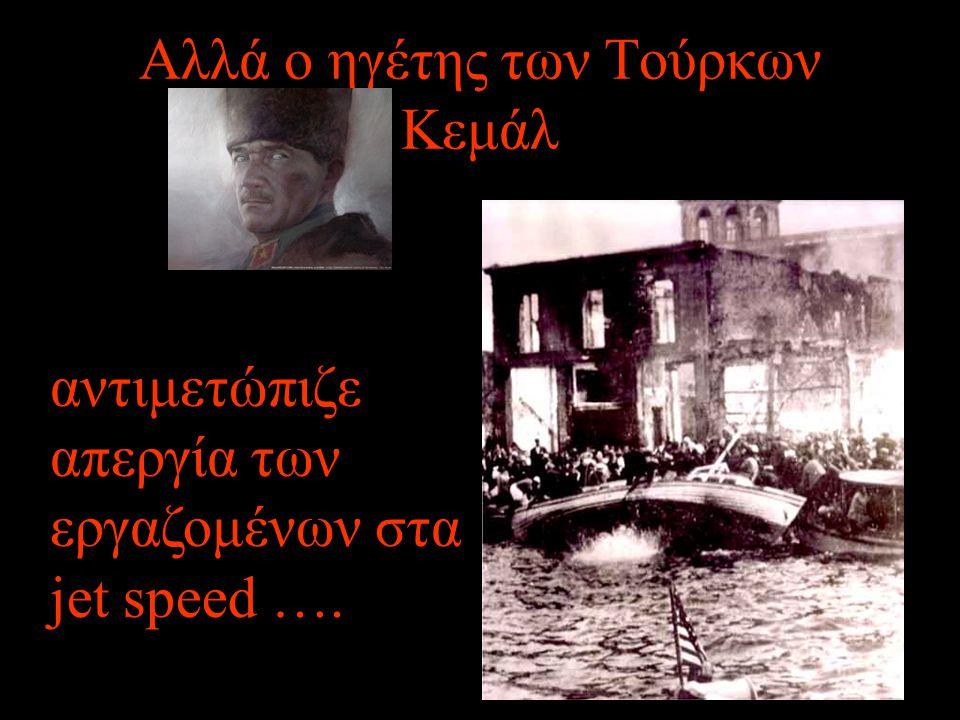 Αλλά ο ηγέτης των Τούρκων Κεμάλ αντιμετώπιζε απεργία των εργαζομένων στα jet speed ….