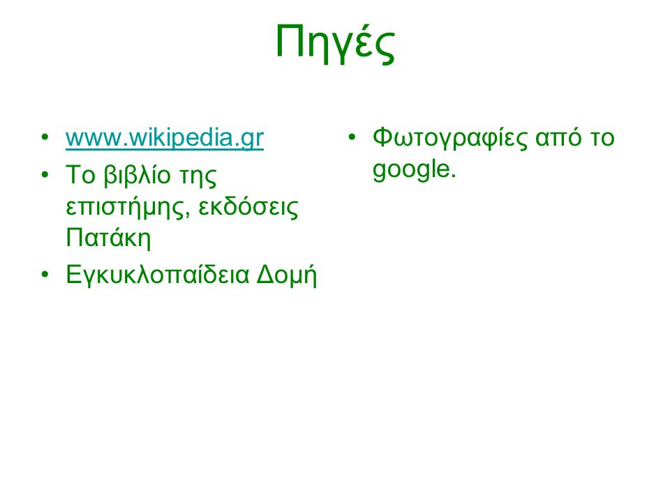 Πηγές www.wikipedia.gr Το βιβλίο της επιστήμης, εκδόσεις Πατάκη Εγκυκλοπαίδεια Δομή Φωτογραφίες από το google.