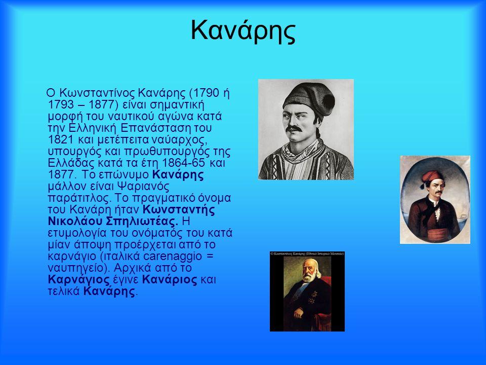 Κανάρης O Κωνσταντίνος Κανάρης (1790 ή 1793 – 1877) είναι σημαντική μορφή του ναυτικού αγώνα κατά την Ελληνική Επανάσταση του 1821 και μετέπειτα ναύαρ
