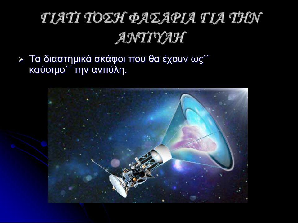 ΓΙΑΤΙ ΤΟΣΗ ΦΑΣΑΡΙΑ ΓΙΑ ΤΗΝ ΑΝΤΙΎΛΗ  Τα διαστημικά σκάφοι που θα έχουν ως΄΄ καύσιμο΄΄ την αντιύλη.
