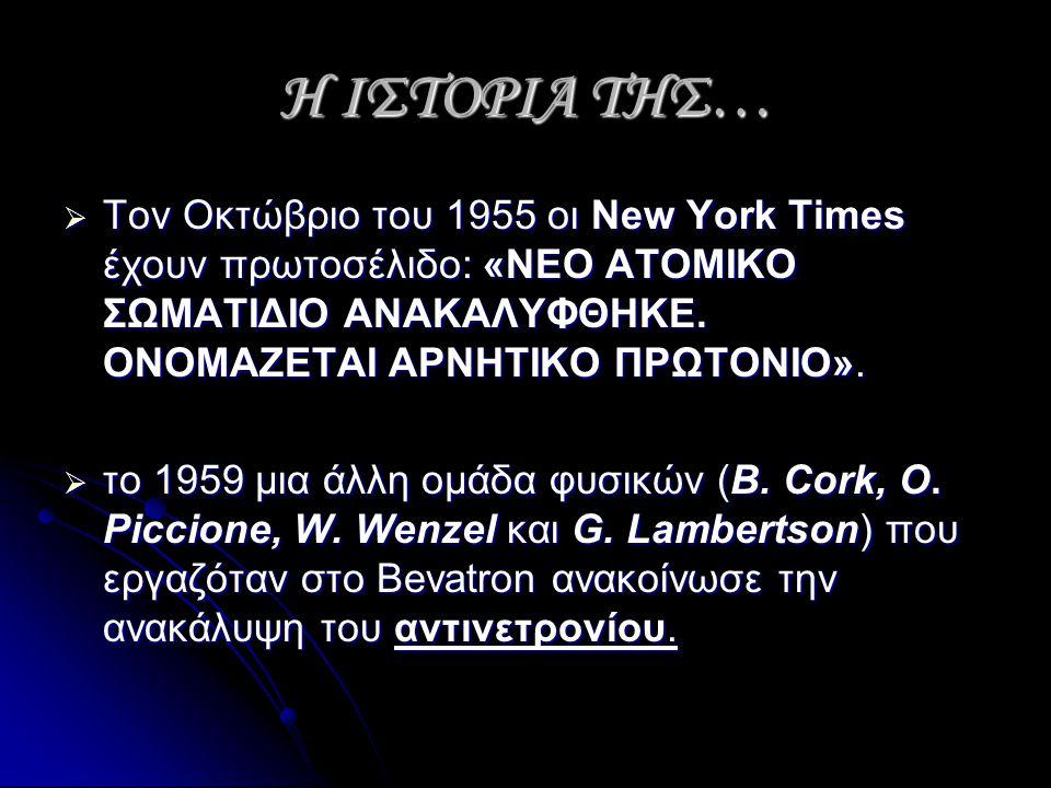 Η ΙΣΤΟΡΙΑ ΤΗΣ…  Τον Οκτώβριο του 1955 οι New York Times έχουν πρωτοσέλιδο: «ΝΕΟ ΑΤΟΜΙΚΟ ΣΩΜΑΤΙΔΙΟ ΑΝΑΚΑΛΥΦΘΗΚΕ. ΟΝΟΜΑΖΕΤΑΙ ΑΡΝΗΤΙΚΟ ΠΡΩΤΟΝΙΟ».  το 1