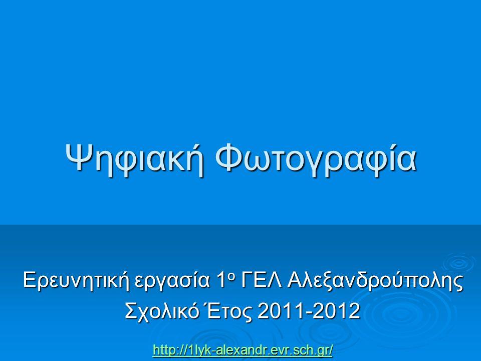 Ψηφιακή Φωτογραφία Ερευνητική εργασία 1 ο ΓΕΛ Αλεξανδρούπολης Σχολικό Έτος 2011-2012 http://1lyk-alexandr.evr.sch.gr/