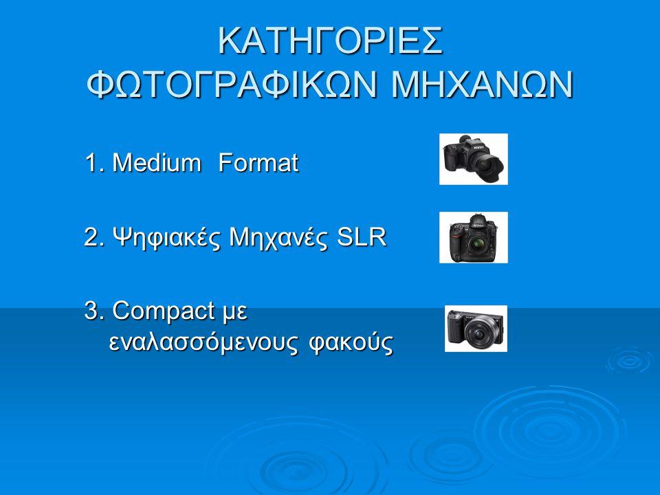 ΚΑΤΗΓΟΡΙΕΣ ΦΩΤΟΓΡΑΦΙΚΩΝ ΜΗΧΑΝΩΝ 1. Medium Format 2. Ψηφιακές Μηχανές SLR 3. Compact με εναλασσόμενους φακούς