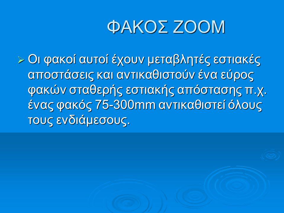 ΦΑΚΟΣ ZOOM ΦΑΚΟΣ ZOOM  Οι φακοί αυτοί έχουν μεταβλητές εστιακές αποστάσεις και αντικαθιστούν ένα εύρος φακών σταθερής εστιακής απόστασης π.χ. ένας φα