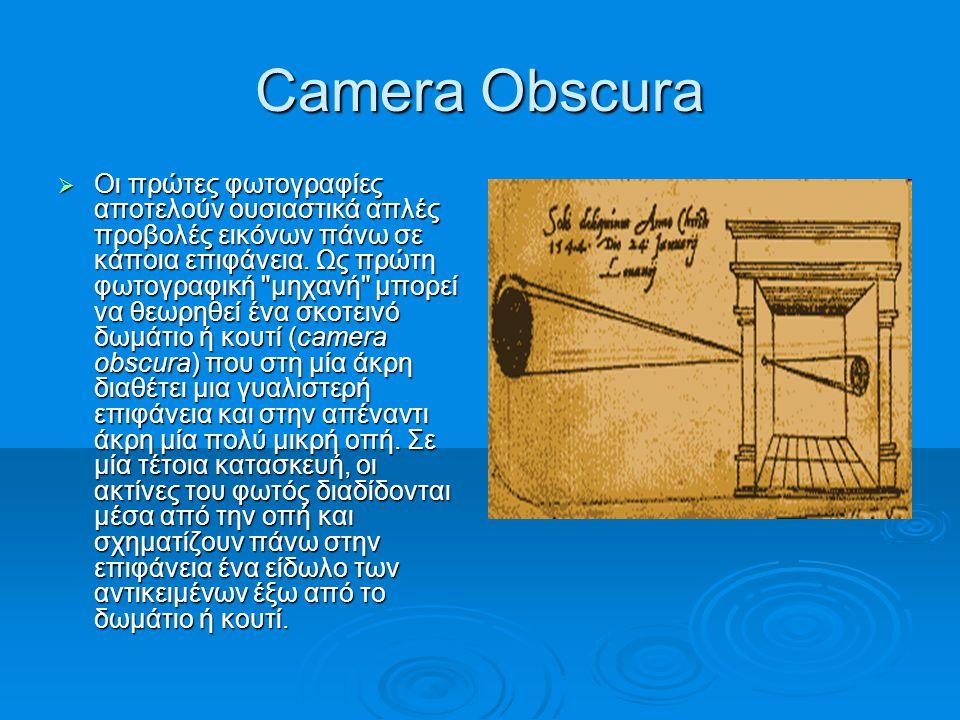 Camera Obscura  Οι πρώτες φωτογραφίες αποτελούν ουσιαστικά απλές προβολές εικόνων πάνω σε κάποια επιφάνεια. Ως πρώτη φωτογραφική
