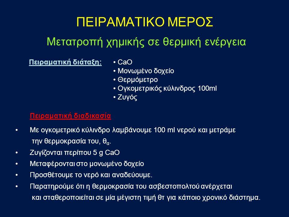 ΠΕΙΡΑΜΑΤΙΚΟ ΜΕΡΟΣ Μετατροπή χημικής σε θερμική ενέργεια CaO Mονωμένο δοχείο Θερμόμετρο Oγκομετρικός κύλινδρος 100ml Zυγός Πειραματική διαδικασία Με ογκομετρικό κύλινδρο λαμβάνουμε 100 ml νερού και μετράμε την θερμοκρασία του, θ α.