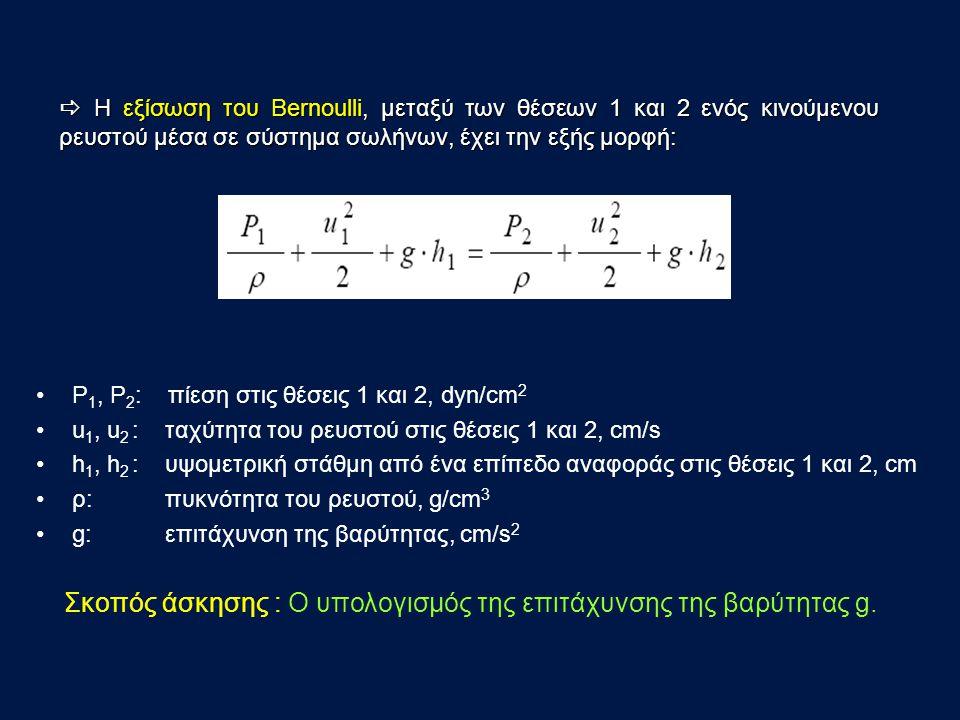 Ρ 1, Ρ 2 : πίεση στις θέσεις 1 και 2, dyn/cm 2 u 1, u 2 : ταχύτητα του ρευστού στις θέσεις 1 και 2, cm/s h 1, h 2 : υψομετρική στάθμη από ένα επίπεδο αναφοράς στις θέσεις 1 και 2, cm ρ: πυκνότητα του ρευστού, g/cm 3 g: επιτάχυνση της βαρύτητας, cm/s 2  Η εξίσωση του Bernoulli, μεταξύ των θέσεων 1 και 2 ενός κινούμενου ρευστού μέσα σε σύστημα σωλήνων, έχει την εξής μορφή: Σκοπός άσκησης : O υπολογισμός της επιτάχυνσης της βαρύτητας g.