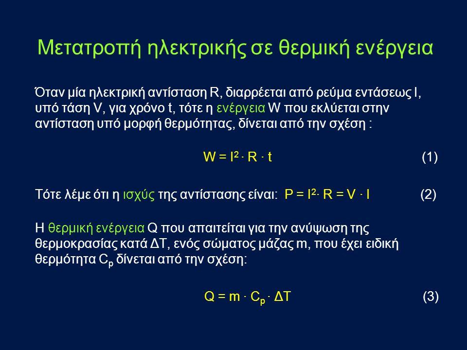 Μετατροπή ηλεκτρικής σε θερμική ενέργεια Όταν μία ηλεκτρική αντίσταση R, διαρρέεται από ρεύμα εντάσεως Ι, υπό τάση V, για χρόνο t, τότε η ενέργεια W που εκλύεται στην αντίσταση υπό μορφή θερμότητας, δίνεται από την σχέση : W = I 2 ∙ R ∙ t (1) Τότε λέμε ότι η ισχύς της αντίστασης είναι: P = I 2 ∙ R = V ∙ I (2) Η θερμική ενέργεια Q που απαιτείται για την ανύψωση της θερμοκρασίας κατά ΔΤ, ενός σώματος μάζας m, που έχει ειδική θερμότητα C p δίνεται από την σχέση: Q = m ∙ C p ∙ ΔT (3)