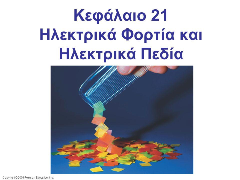 Copyright © 2009 Pearson Education, Inc. Κεφάλαιο 21 Ηλεκτρικά Φορτία και Ηλεκτρικά Πεδία