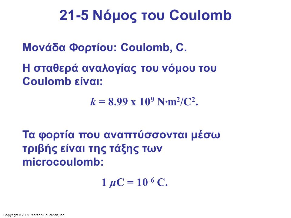 Copyright © 2009 Pearson Education, Inc. Μονάδα Φορτίου: Coulomb, C. Η σταθερά αναλογίας του νόμου του Coulomb είναι: k = 8.99 x 10 9 N·m 2 /C 2. Τα φ