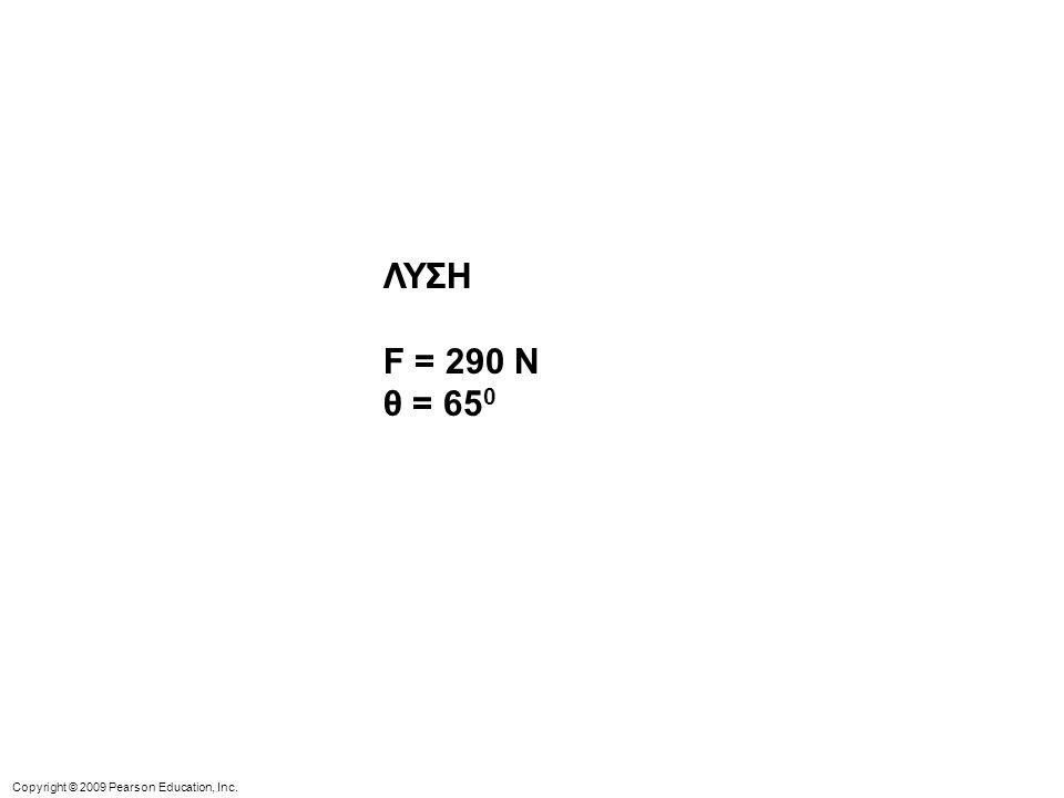 Copyright © 2009 Pearson Education, Inc. ΛΥΣΗ F = 290 N θ = 65 0