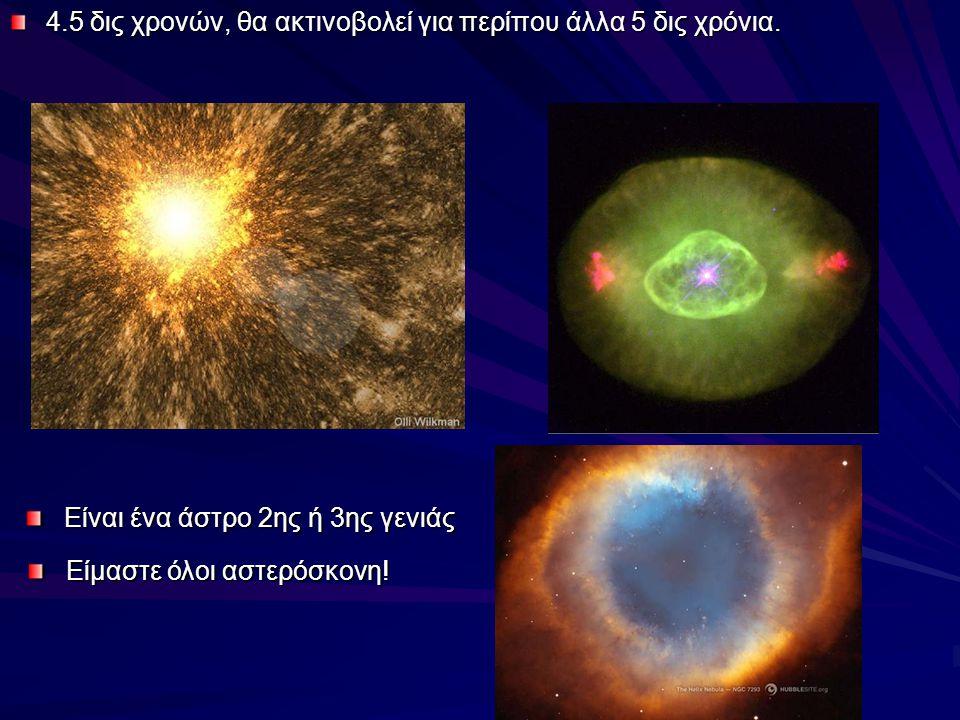 4.5 δις χρονών, θα ακτινοβολεί για περίπου άλλα 5 δις χρόνια. Είναι ένα άστρο 2ης ή 3ης γενιάς Είμαστε όλοι αστερόσκονη!