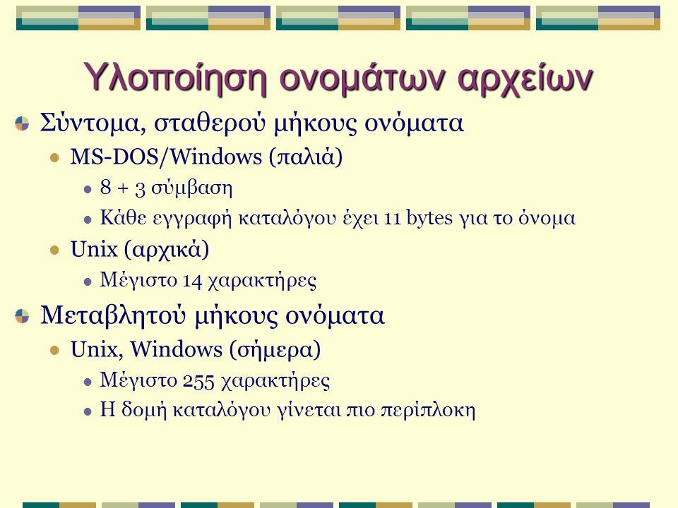 Υλοποίηση ονομάτων αρχείων Σύντομα, σταθερού μήκους ονόματα MS-DOS/Windows (παλιά) 8 + 3 σύμβαση Κάθε εγγραφή καταλόγου έχει 11 bytes για το όνομα Unix (αρχικά) Μέγιστο 14 χαρακτήρες Μεταβλητού μήκους ονόματα Unix, Windows (σήμερα) Μέγιστο 255 χαρακτήρες Η δομή καταλόγου γίνεται πιο περίπλοκη