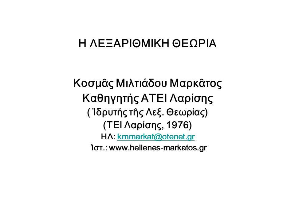 Η ΛΕΞΑΡΙΘΜΙΚΗ ΘΕΩΡΙΑ Κοσμᾶς Μιλτιάδου Μαρκᾶτος Καθηγητής ΑΤΕΙ Λαρίσης ( Ἱδρυτής τῆς Λεξ. Θεωρίας) (ΤΕΙ Λαρίσης, 1976) ΗΔ: kmmarkat@otenet.grkmmarkat@o