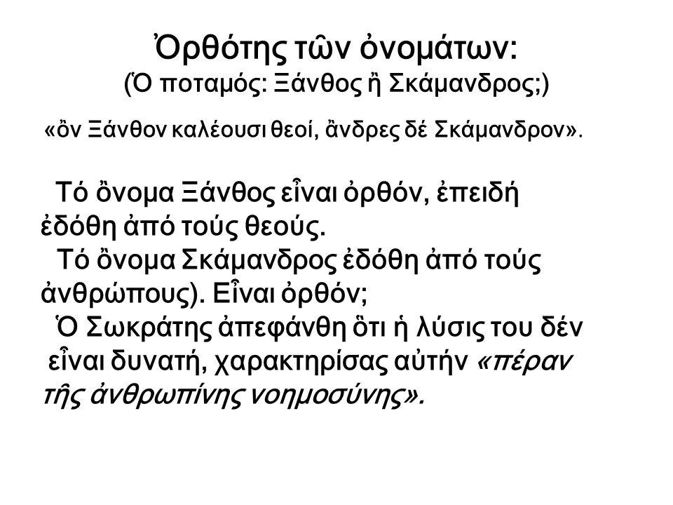 Ὀρθότης τῶν ὀνομάτων: (Ὁ ποταμός: Ξάνθος ἢ Σκάμανδρος;) «ὂν Ξάνθον καλέουσι θεοί, ἂνδρες δέ Σκάμανδρον». Τό ὂνομα Ξάνθος εἶναι ὀρθόν, ἐπειδή ἐδόθη ἀπό