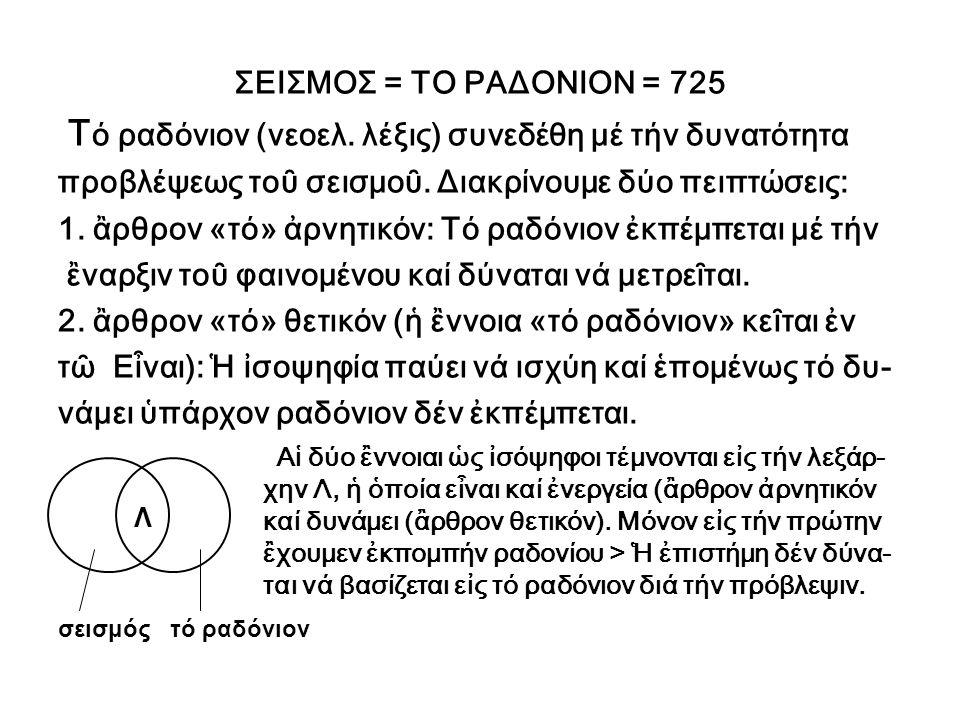 Ἓν ἐκ τῶν γενεαλογικῶν δένδρων (ΓΔ) τῆς λέξεως σεισμός (725) [ΑΔΟΚΙΑ (106) (ἀπροσδοκία), ΠΛΑΞ (τεκτονική πλάξ)= ΑΔΜΟΛΙΗ (171) (ἀβεβαιότης), ΔΡΟΜΑΔΗΝ (277) (δρομαί- ως), ΕΠΙΔΗΜΙΑΚΟΣ = ΕΠΙΜΕΡΗΣ (448) (ἒλλειψις αὐτοκυ- βερνήσεως), ΣΕΙΣΜΟΣ (725), ΑΚΗΔΕΜΟΝΕΥΤΟΣ (ὁ μή κηδεμονευόμενος) = ΠΛΑΝΩΔΗΣ (ὁ πλανώμενος) = ΥΠΟ- ΛΟΓΙΣΜΟΣ (1173) (πρᾶξις ὑπολογισμοῦ), ΑΝΤΙΚΑΤΑΣΧΕ- ΣΙΣ (1898) (βιαία συγκράτησις) = ΑΤΥΧΑΙΟΤΗΣ (1898) (τό προβλεπόμενον)] > Αἱ ἒννοιαι μέ κεφαλαῖα εἶναι διαλεκτικαί, ὃμοιαι, διότι οἱ λεξάριθμοί των διαδοχικῶς ἱκανοποιοῦν τήν ἀκολουθίαν FIBONACCI: 106+171=277, 171+277=448, 277+448=725,...